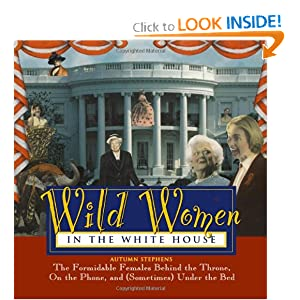 Wild Women In The White House: The Formidable Females Behind the Throne, On the Phone, and (Sometimes) Under... by Autumn Stephens