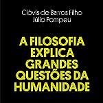 A Filosofia Explica Grandes Questões da Humanidade [Philosophy Explains Big Questions of Humanity] | Clóvis de Barros Filho,Júlio Pompeu