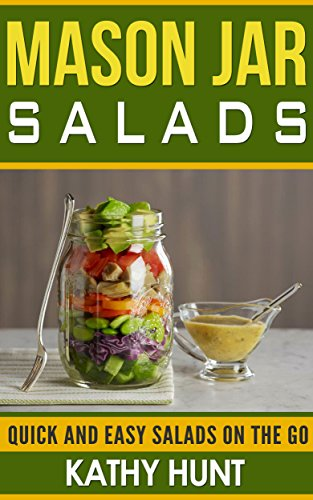 Mason Jar Salads: Quick and Easy Salads On the Go (Mason Jar Salads, Mason jar Meals, Quick and Easy Jar Recipes, Jar meals Book 1) by Kathy Hunt