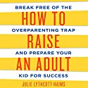 How to Raise an Adult: Break Free of the Overparenting Trap and Prepare Your Kid for Success (       UNABRIDGED) by Julie Lythcott-Haims Narrated by Julie Lythcott-Haims