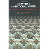 The Myth of the Rational Voter: Why Democracies Choose Bad Policies ~ Bryan Douglas Caplan