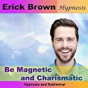 Be Magnetic and Charismatic: Hypnosis & Subliminal Speech by  Erick Brown Hypnosis Narrated by Erick Brown