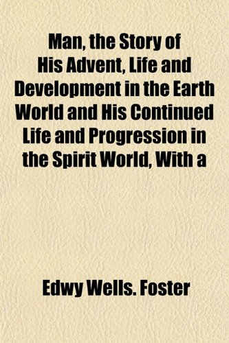 Man, the Story of His Advent, Life and Development in the Earth World and His Continued Life and Progression in the Spirit World, With a