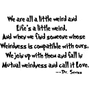 We Are All A Little Weird And Lifes A Little Weird And When We Find Someone Whose Weirdness Is Compatible With Ours We Join Up With Them And Fall In Mutual Weirdness And Call It Love Cute Dr Seuss Wall Art Sayings Decal