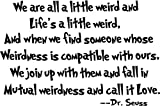 we are all a little weird and Life's a little weird, and when we find someone whose weirdness is compatible with ours, we join up with them and fall in mutual weirdness and call it love cute Dr. Seuss wall art sayings decal