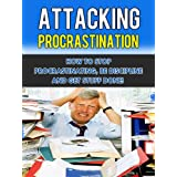 Attacking Procrastination - How To Stop Procrastinating, Be Discipline And Get Stuff Done! (Procrastination self-help)