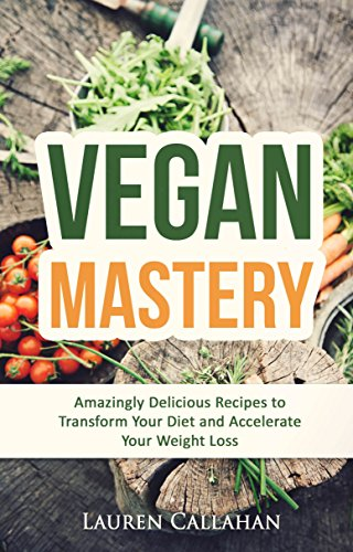 Vegan Mastery: Amazingly Delicious Recipes to Transform Your Diet and Accelerate Your Weight Loss (vegan diet, vegan recipes, vegan weight loss, low cholesterol cookbook, low cholesterol diet) by Lauren Callahan