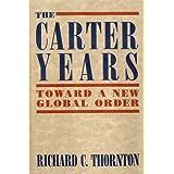 The Carter Years: Toward a New Global Order ~ Richard C. Thornton