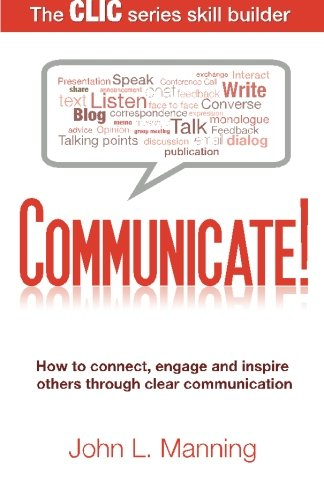 Communicate!: How to connect, engage and inspire others through clear communication (The CLIC Series Skill Builder)