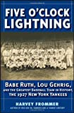 Five O'Clock Lightning: Babe Ruth, Lou Gehrig and the Greatest Baseball Team in History, The 1927 New York Yankees