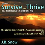 How to Survive and Thrive in a Narcissistic Relationship: The Secrets to Averting the Narcissism Epidemic and Avoiding Overt and Covert Abuse | J. B. Snow