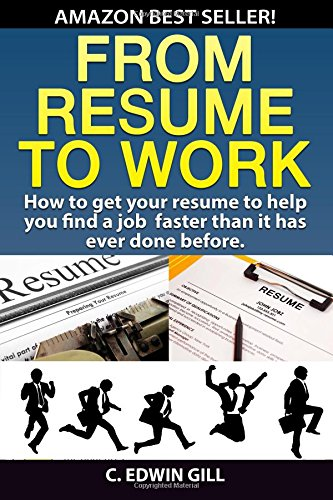 From Resume To Work: How to get your resume to help you find a job faster than it has ever done before