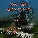 Hush Now, Don't Explain | Dennis Must