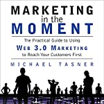 Marketing in the Moment: The Practical Guide to Using Web 3.0 Marketing to Reach Your Customers First | Michael Tasner