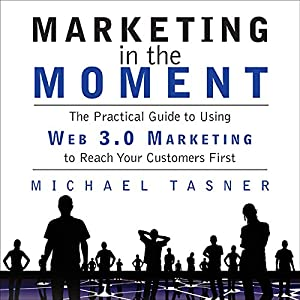 Marketing in the Moment: The Practical Guide to Using Web 3.0 Marketing to Reach Your Customers First | [Michael Tasner]