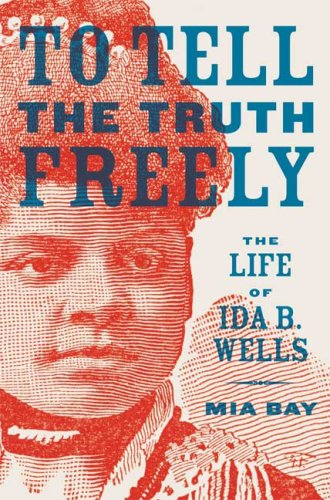 To Tell the Truth Freely: The Life of Ida B. Wells, Mia Bay
