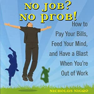 No Job? No Prob!: How to Pay Your Bills, Feed Your Mind, and Have a Blast When You're Out of Work | [Nicholas Nigro]