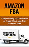 Amazon FBA: 7 Steps to Selling $5,000 per Month on Amazon FBA in Less Than 25 Hours a Week (selling on amazon, amazon fba business, amazon business, amazon ... secrets, how to sell on amazon, amazon)