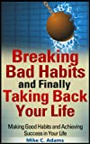 img - for Breaking Bad Habits and Finally Taking Back Your Life : Making Good Habits and Achieving Success in Your Life (a Stress Free Book) book / textbook / text book