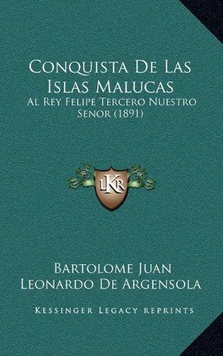 Conquista de Las Islas Malucas: Al Rey Felipe Tercero Nuestro Senor (1891)