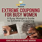 Extreme Couponing for Busy Women: A Busy Woman's Guide to Extreme Couponing |  HowExpert Press,Brandy Morrow