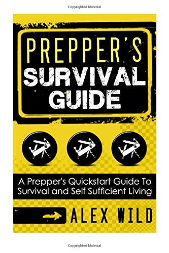 Prepper's Survival Guide: A Quick Start Guide to Safe Survival and Self Sufficient Living (Preppers, Preppers Guidebook, Survival Guide) (Volume 1)