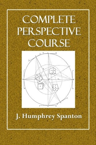 Complete Perspective Course: Comprising the Elementary and Advanced Stages of Perspective, the Projection of Shadows and