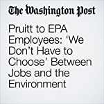 Pruitt to EPA Employees: 'We Don't Have to Choose' Between Jobs and the Environment | Brady Dennis,Chris Mooney