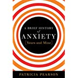 A Brief History of Anxiety...Yours and Mine ~ Patricia Pearson