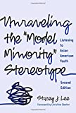Unraveling the ''Model Minority'' Stereotype: Listening to Asian American Youth, Second Edition