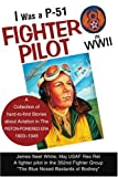 Image of I Was a P-51 Fighter Pilot in WWII: A Collection of Hard-to-Find Stories About Aviation in The Piston-Powered Era, 1903-1945