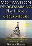 Motivation Programming: Play Life on God Mode and Stay Motivated Past the Expiration Date (Developed Life Career Series, Motivation Books, Motivation to Lose Weight, Motivation to Exercise)