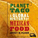 Planet Taco: A Global History of Mexican Food (       UNABRIDGED) by Jeffrey M. Pilcher Narrated by Robin Bloodworth