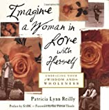 Imagine a Woman in Love With Herself: Embracing Your Wisdom and Wholeness (1573241695) by Reilly, Patricia Lynn