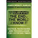 How to Survive the End of the World as We Know It: Tactics, Techniques, and Technologies for Uncertain Times ~ James Wesley Rawles