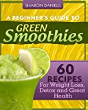 A Beginner's Guide To Green Smoothies: 60 Recipes For Weight Loss, Detox and Great Health