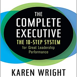The Complete Executive: The 10-Step System for Great Leadership Performance | [Karen Wright]