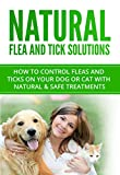 Natural Flea and Tick Solutions: How to control fleas and ticks on your dog or cat with natural & safe treatments (Flea and Tick Prevention Book 1)
