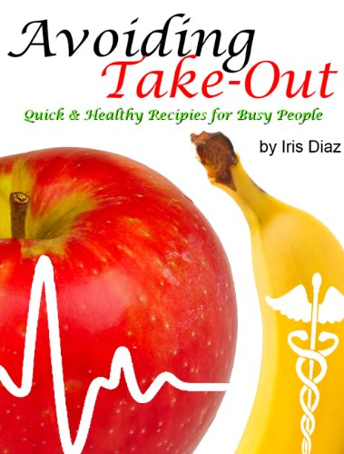 Avoiding Take-Out: Quick and Healthy Recipes for Busy People by Iris Diaz