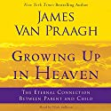 Growing Up in Heaven: The Eternal Connection Between Parent and Child Audiobook by James Van Praagh Narrated by Nick Sullivan