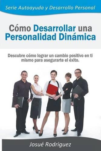 Cómo Desarrollar una Personalidad Dinámica: Descubre cómo lograr un cambio positivo en ti mismo para asegurarte el éxito