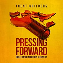 Pressing Forward: Bible-Based Addiction Recovery (       UNABRIDGED) by Trent Childers Narrated by Frank Di Piazza