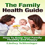The Family Health Guide: How to Keep Your Family Healthy and Happy | Lindsey Schlessinger