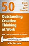 50 Quick and Easy Ways to Outstanding Creative Thinking at Work: Your Step-By-Step Guide to Success (Gershon Business Essentials Book 4)