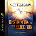 Destroying the Spirit of Rejection: Receive Love and Acceptance and Find Healing Hörbuch von John Eckhardt Gesprochen von: Mirron Willis