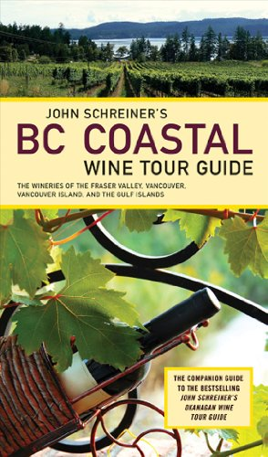 John Schreiner's BC Coastal Wine Tour Guide: The Wineries of the Fraser Valley, Vancouver, Vancouver Island, and the Gulf Islands by John Schreiner