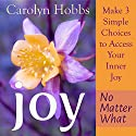 Joy, No Matter What: Make 3 Simple Choices to Access Your Inner Joy Audiobook by Carolyn Hobbs Narrated by Pamela Anna Polland