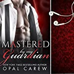Mastered by My Guardian: Mastered By Series, Book 3 | Opal Carew