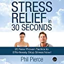 Stress Relief in 30 Seconds: 20 New Proven Tactics to Effortlessly Stop Stress Now! (       UNABRIDGED) by Phil Pierce Narrated by John Gagnepain