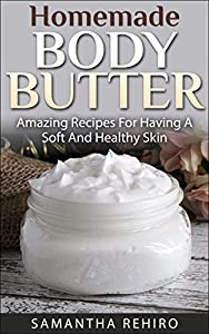 Homemade Body Butter: Amazing Recipes For Having A Soft And Healthy Skin: Body Butter Guide, Body Butter Recipes